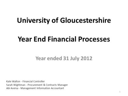 University of Gloucestershire Year End Financial Processes Year ended 31 July 2012 1 Kate Walton - Financial Controller Sarah Wightman - Procurement &