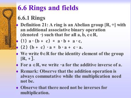 6.6 Rings and fields 6.6.1 Rings  Definition 21: A ring is an Abelian group [R, +] with an additional associative binary operation (denoted ·) such that.