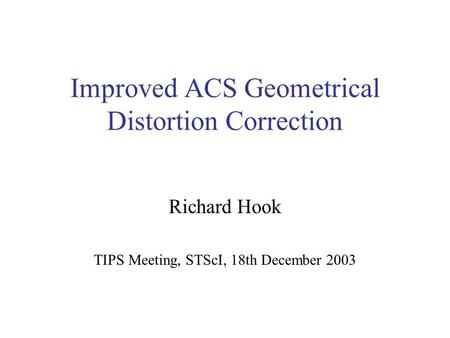 Improved ACS Geometrical Distortion Correction Richard Hook TIPS Meeting, STScI, 18th December 2003.