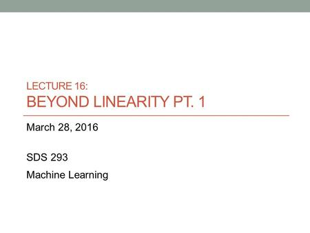 LECTURE 16: BEYOND LINEARITY PT. 1 March 28, 2016 SDS 293 Machine Learning.