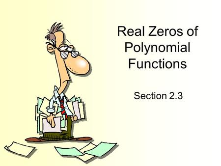 Real Zeros of Polynomial Functions Section 2.3. Objectives Use long division to divide polynomials by other polynomials. Use synthetic division to divide.