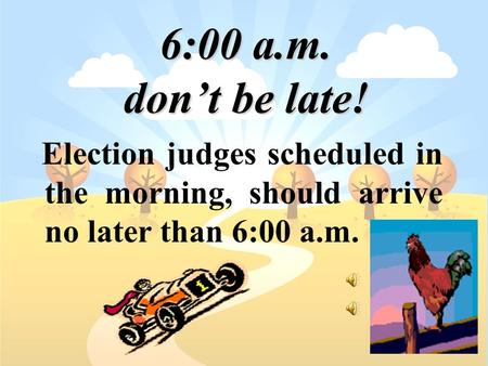 6:00 a.m. don't be late! Election judges scheduled in the morning, should arrive no later than 6:00 a.m.