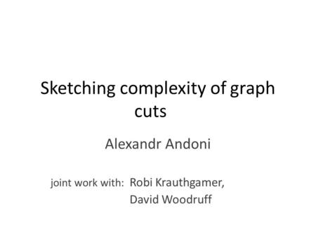 Sketching complexity of graph cuts Alexandr Andoni joint work with: Robi Krauthgamer, David Woodruff.