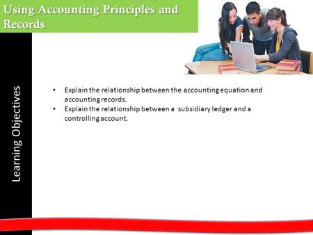 Learning Objectives Using Accounting Principles and Records Explain the relationship between the accounting equation and accounting records. Explain the.