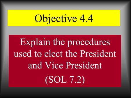 Objective 4.4 Explain the procedures used to elect the President and Vice President (SOL 7.2)