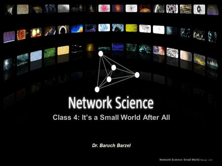 Class 4: It's a Small World After All Network Science: Small World February 2012 Dr. Baruch Barzel.