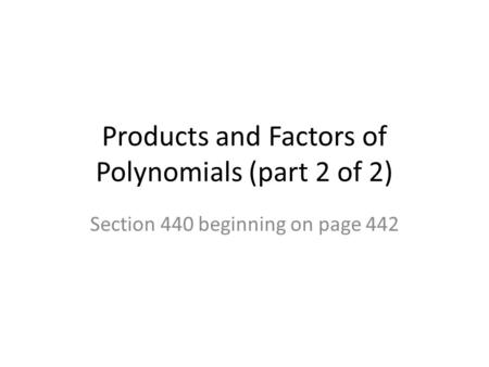 Products and Factors of Polynomials (part 2 of 2) Section 440 beginning on page 442.
