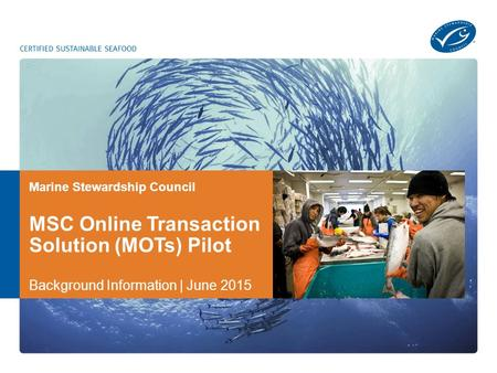 Marine Stewardship Council MSC Online Transaction Solution (MOTs) Pilot Background Information | June 2015.