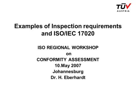 Examples of Inspection requirements and ISO/IEC 17020 ISO REGIONAL WORKSHOP on CONFORMITY ASSESSMENT 10.May 2007 Johannesburg Dr. H. Eberhardt.