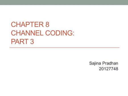 CHAPTER 8 CHANNEL CODING: PART 3 Sajina Pradhan 20127748.