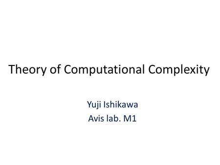 Theory of Computational Complexity Yuji Ishikawa Avis lab. M1.