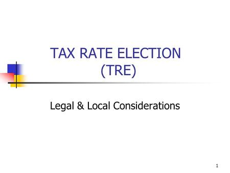 1 TAX RATE ELECTION (TRE) Legal & Local Considerations.