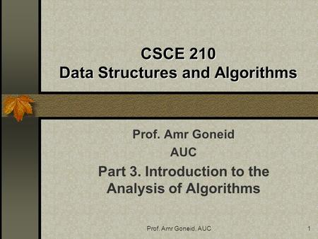 Prof. Amr Goneid, AUC1 CSCE 210 Data Structures and Algorithms Prof. Amr Goneid AUC Part 3. Introduction to the Analysis of Algorithms.