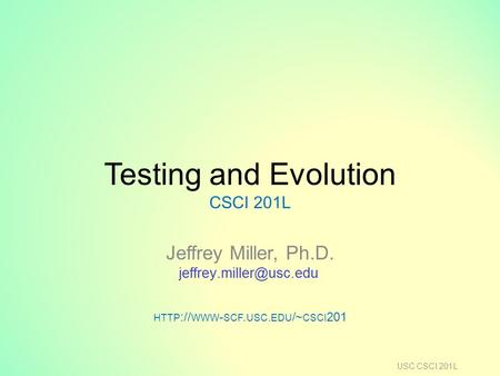 Testing and Evolution CSCI 201L Jeffrey Miller, Ph.D. HTTP :// WWW - SCF. USC. EDU /~ CSCI 201 USC CSCI 201L.