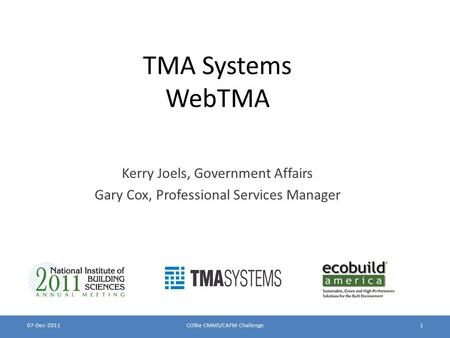 TMA Systems WebTMA Kerry Joels, Government Affairs Gary Cox, Professional Services Manager 07-Dec-2011COBie CMMS/CAFM Challenge1.