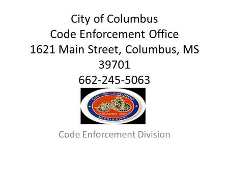 City of Columbus Code Enforcement Office 1621 Main Street, Columbus, MS 39701 662-245-5063 Code Enforcement Division.