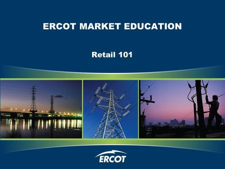 ERCOT MARKET EDUCATION Retail 101. Slide 2 Legal Disclaimers and Admonitions <strong>PROTOCOL</strong> DISCLAIMER This presentation provides a general overview of the.