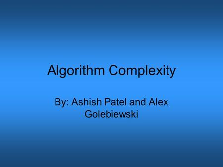 Algorithm Complexity By: Ashish Patel and Alex Golebiewski.