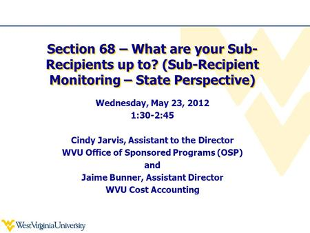 Section 68 – What are your Sub- Recipients up to? (Sub-Recipient Monitoring – State Perspective) Wednesday, May 23, 2012 1:30-2:45 Cindy Jarvis, Assistant.