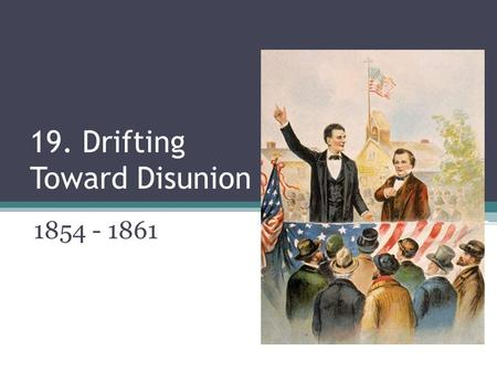 19. Drifting Toward Disunion 1854 - 1861. Uncle Tom's Cabin Book written by Harriet Beecher Stowe ▫About fracture of slave family by master ▫Sold millions.