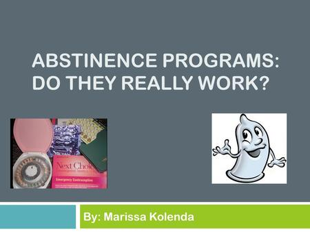 ABSTINENCE PROGRAMS: DO THEY REALLY WORK? By: Marissa Kolenda.