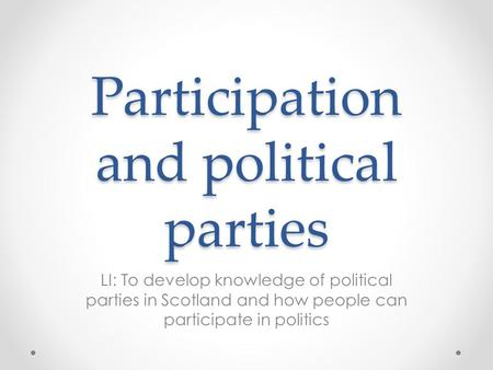 Participation and political parties LI: To develop knowledge of political parties in Scotland and how people can participate in politics.