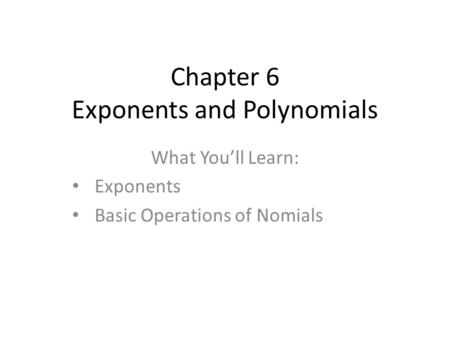 Chapter 6 Exponents and Polynomials What You'll Learn: Exponents Basic Operations of Nomials.
