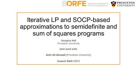 Iterative LP and SOCP-based approximations to semidefinite and sum of squares programs Georgina Hall Princeton University Joint work with: Amir Ali Ahmadi.