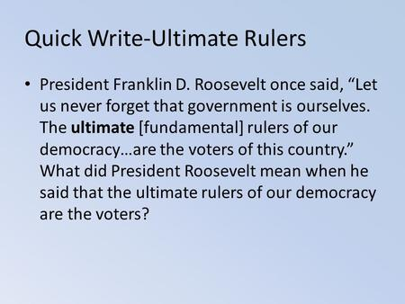 "Quick Write-Ultimate Rulers President Franklin D. Roosevelt once said, ""Let us never forget that government is ourselves. The ultimate [fundamental] rulers."
