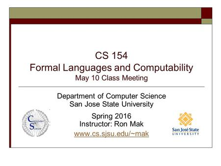 CS 154 Formal Languages and Computability May 10 Class Meeting Department of Computer Science San Jose State University Spring 2016 Instructor: Ron Mak.