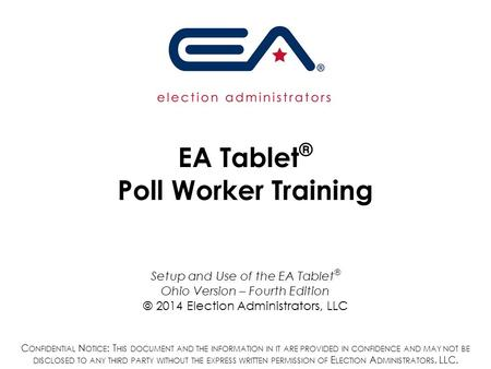 EA Tablet ® Poll Worker Training Setup and Use of the EA Tablet ® Ohio Version – Fourth Edition © 2014 Election Administrators, LLC C ONFIDENTIAL N OTICE.