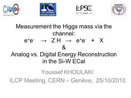 Measurement the Higgs mass via the channel: e + e - → Z H → e + e - + X & Analog vs. Digital Energy Reconstruction in the Si-W ECal Youssef KHOULAKI ILCP.