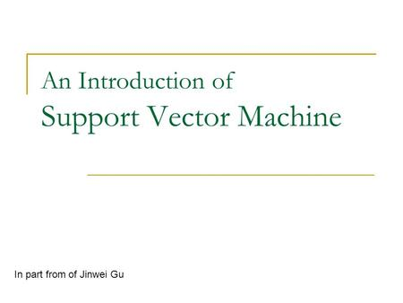An Introduction of Support Vector Machine In part from of Jinwei Gu.