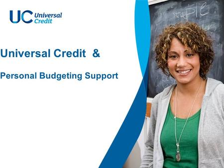 Universal Credit & Personal Budgeting Support. 2 Welfare Reform Our reforms will… The Welfare Reform Act aims to introduce a simpler, fairer benefits.