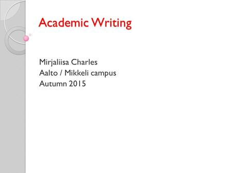 Academic Writing Mirjaliisa Charles Aalto / Mikkeli campus Autumn 2015.