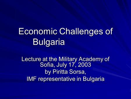 Economic Challenges of Bulgaria Lecture at the Military Academy of Sofia, July 17, 2003 by Piritta Sorsa, IMF representative in Bulgaria.