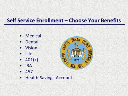 Self Service Enrollment – Choose Your Benefits Medical Dental Vision Life 401(k) IRA 457 Health Savings Account.