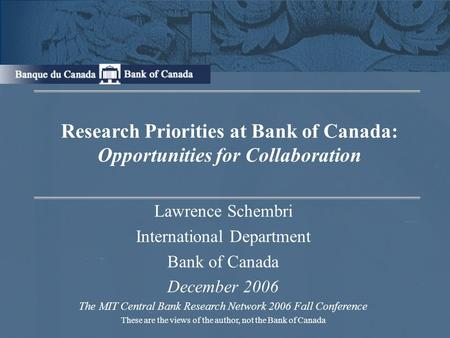 Research Priorities at Bank of Canada: Opportunities for Collaboration Lawrence Schembri International Department Bank of Canada December 2006 The MIT.