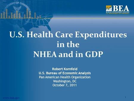 Www.bea.gov 1 U.S. Health Care Expenditures in the NHEA and in GDP Robert Kornfeld U.S. Bureau of Economic Analysis Pan American Health Organization Washington,