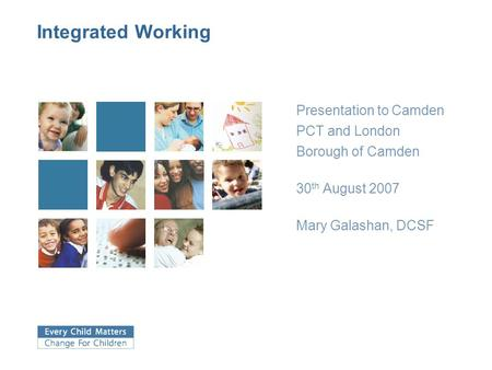 Integrated Working Presentation to Camden PCT and London Borough of Camden 30 th August 2007 Mary Galashan, DCSF.