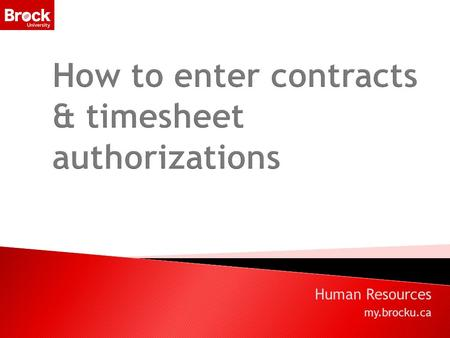Human Resources my.brocku.ca. Agenda  Introduction  How to enter contracts and t/s authorizations  Budget Accounts  Approving contracts and printing.