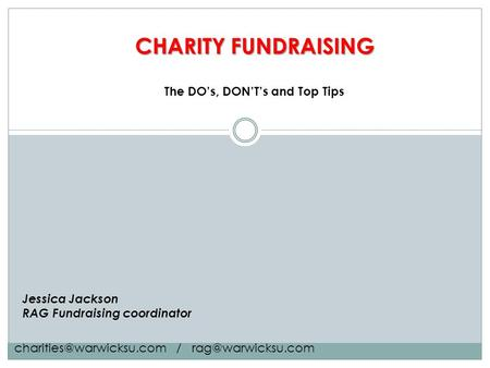 CHARITY FUNDRAISING Jessica Jackson RAG Fundraising coordinator The DO's, DON'T's and Top Tips /