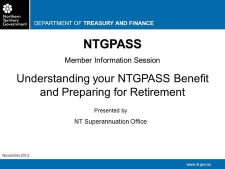 DEPARTMENT OF TREASURY AND FINANCE www.nt.gov.au November 2013 NTGPASS Member Information Session Understanding your NTGPASS Benefit and Preparing for.