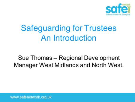 1 www.safenetwork.org.uk Safeguarding for Trustees An Introduction Sue Thomas – Regional Development Manager West Midlands and North West.