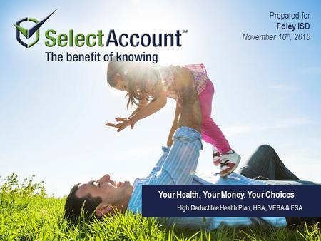 Your Health. Your Money. Your Choices High Deductible Health Plan, HSA, VEBA & FSA Prepared for Foley ISD November 16 th, 2015.