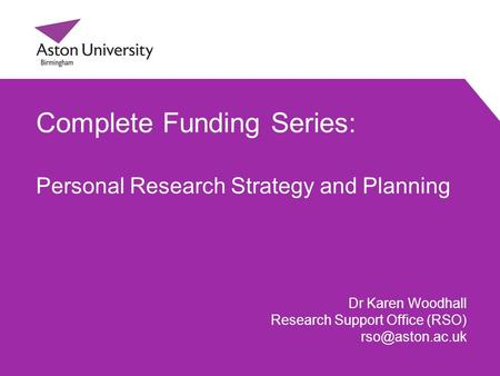 Complete Funding Series: Personal Research Strategy and Planning Dr Karen Woodhall Research Support Office (RSO)