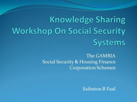 The GAMBIA Social Security & Housing Finance Corporation Schemes Saibatou B Faal.