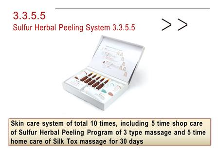 Skin care system of total 10 times, including 5 time shop care of Sulfur Herbal Peeling Program of 3 type massage and 5 time home care of Silk Tox massage.