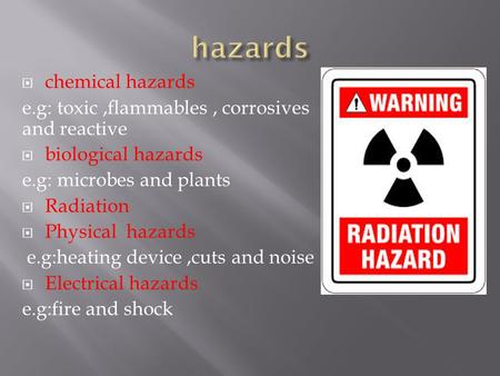  chemical hazards e.g: toxic,flammables, corrosives and reactive  biological hazards e.g: microbes and plants  Radiation  Physical hazards e.g:heating.