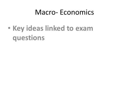 Macro- Economics Key ideas linked to exam questions.
